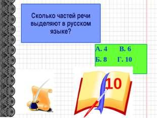 Сколько частей речи выделяют в русском языке? А. 4 В. 6 Б. 8 Г. 10 10