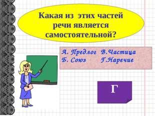 Какая из этих частей речи является самостоятельной? А. Предлог В.Частица Б. С