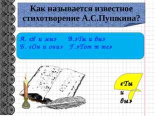 Как называется известное стихотворение А.С.Пушкина? А. «Я и мы» В.»Ты и вы» Б