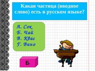 Какая частица (вводное слово) есть в русском языке? А. Сок Б. Чай В. Квас Г.