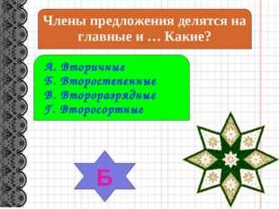Члены предложения делятся на главные и … Какие? А. Вторичные Б. Второстепенны