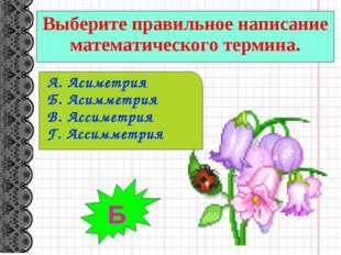 Выберите правильное написание математического термина. А. Асиметрия Б. Асимме