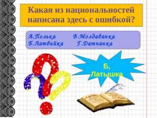 Какая из национальностей написана здесь с ошибкой? А.Полька В.Молдаванка Б.Ла