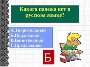 Какого падежа в русском языке не существует? А.Творительный Б.Подложный В.Ви