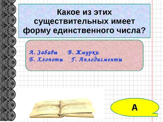 Какое из этих существительных имеет форму единственного числа? А. Забавы В. Ж...