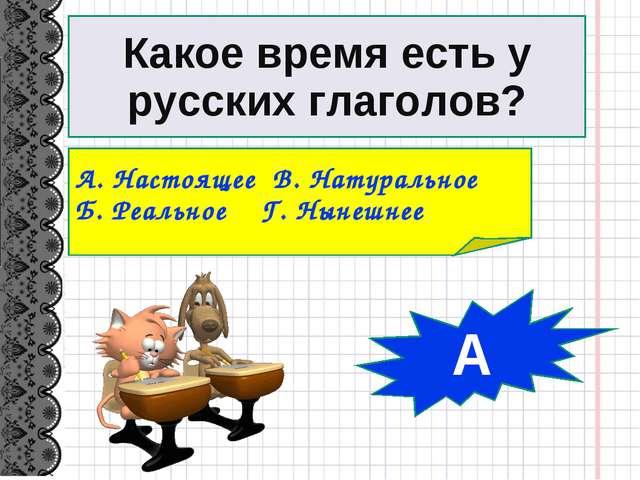 Какое время есть у русских глаголов? А. Настоящее В. Натуральное Б. Реальное...