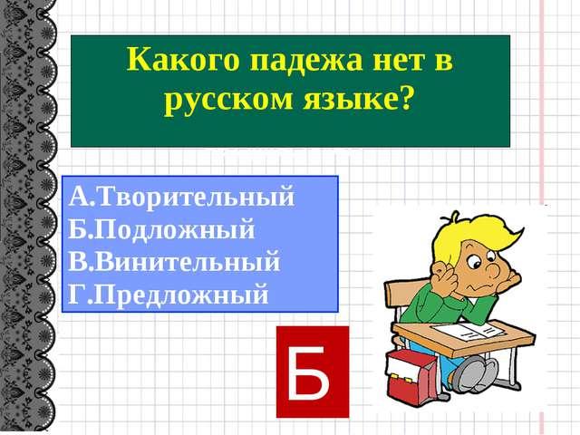 Какого падежа в русском языке не существует? А.Творительный Б.Подложный В.Ви...