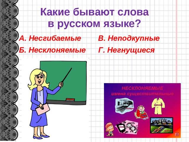 Какие бывают слова в русском языке? А. Несгибаемые В. Неподкупные Б. Несклоня...