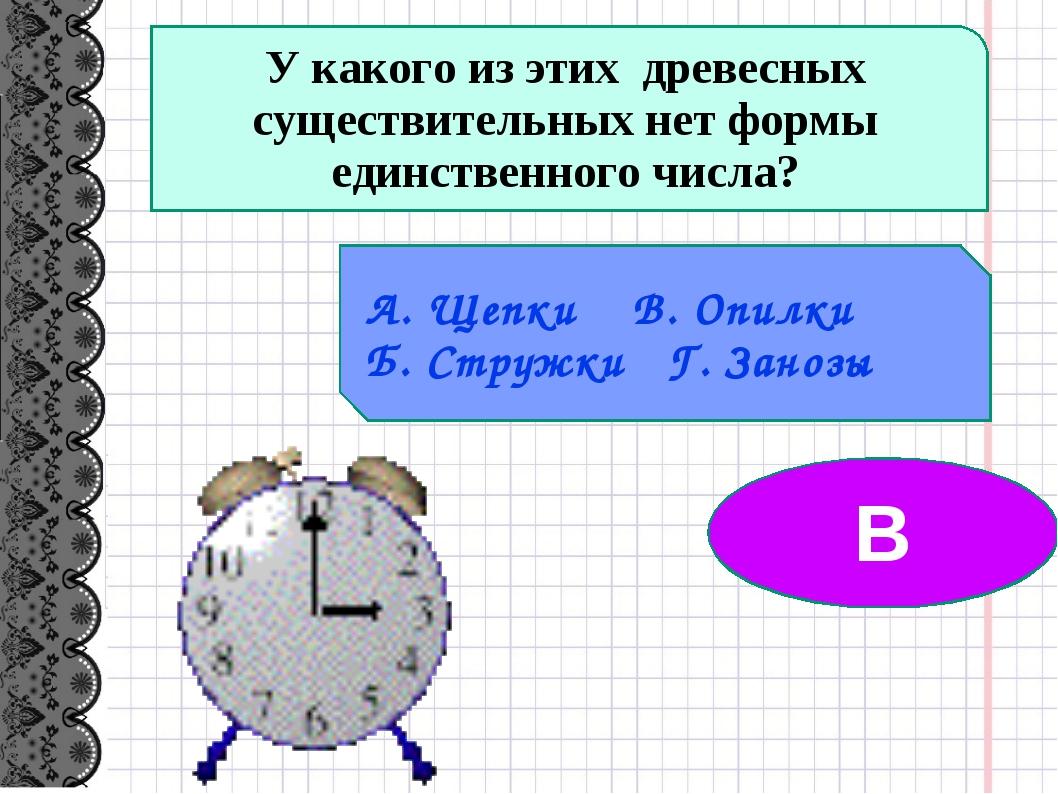 У какого из этих древесных существительных нет формы единственного числа? А....