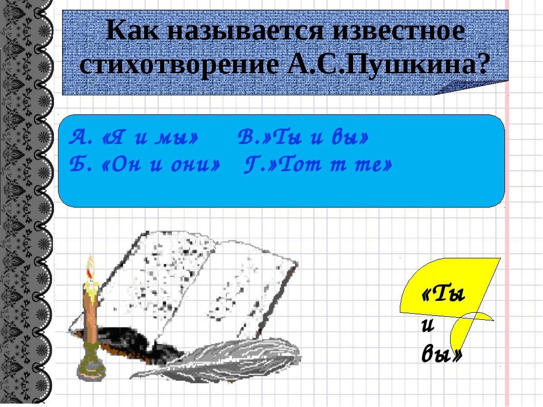 Как называется известное стихотворение А.С.Пушкина? А. «Я и мы» В.»Ты и вы» Б...