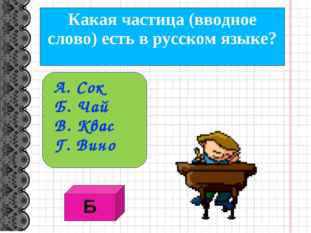 Какая частица (вводное слово) есть в русском языке? А. Сок Б. Чай В. Квас Г....