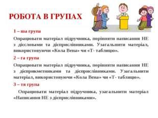 РОБОТА В ГРУПАХ 1 – ша група Опрацювати матеріал підручника, порівняти написа