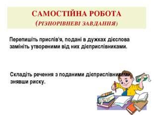 САМОСТІЙНА РОБОТА (РІЗНОРІВНЕВІ ЗАВДАННЯ) Перепишіть прислів'я, подані в дужк