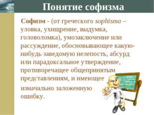 Понятие софизма Софизм - (от греческого sophisma – уловка, ухищрение, выдумка