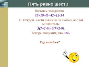 Пять равно шести Возьмем тождество 35+10-45=42+12-54. В каждой части вынесем