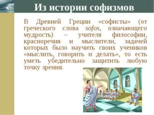 Из истории софизмов В Древней Греции «софисты» (от греческого слова sofos, о