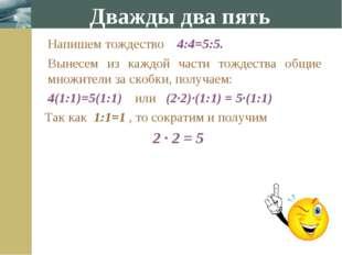 Напишем тождество 4:4=5:5. Вынесем из каждой части тождества общие множител