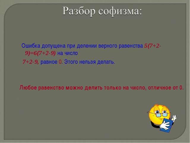 Ошибка допущена при делении верного равенства 5(7+2-9)=6(7+2-9) на число 7+2...