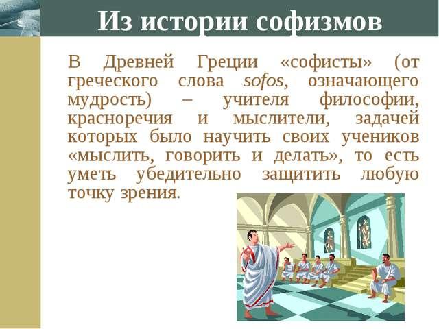 Из истории софизмов В Древней Греции «софисты» (от греческого слова sofos, о...