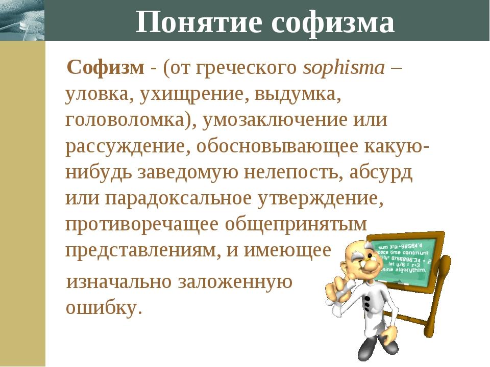 Понятие софизма Софизм - (от греческого sophisma – уловка, ухищрение, выдумка...