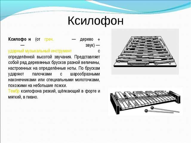 Ксилофон Ксилофо́н (от греч. ξύλον— дерево + φωνή— звук)— ударный музыкаль...