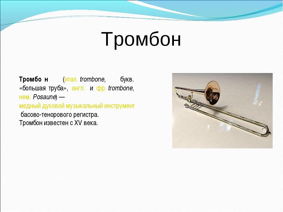 Тромбон Тромбо́н (итал.trombone, букв. «большая труба», англ. и фр.trombon...