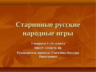 Старинные русские народные игры Учащиеся 3 «А» класса МБОУ СОШ № 88, Руководи