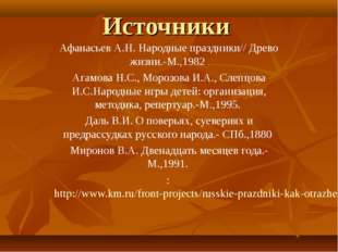 Источники Афанасьев А.Н. Народные праздники// Древо жизни.-М.,1982 Агамова Н.