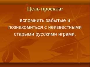 Цель проекта: вспомнить забытые и познакомиться с неизвестными старыми русски