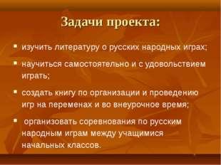 Задачи проекта: изучить литературу о русских народных играх; научиться самост