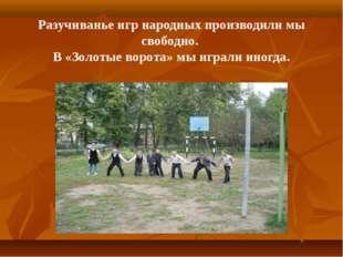 Разучиванье игр народных производили мы свободно. В «Золотые ворота» мы играл