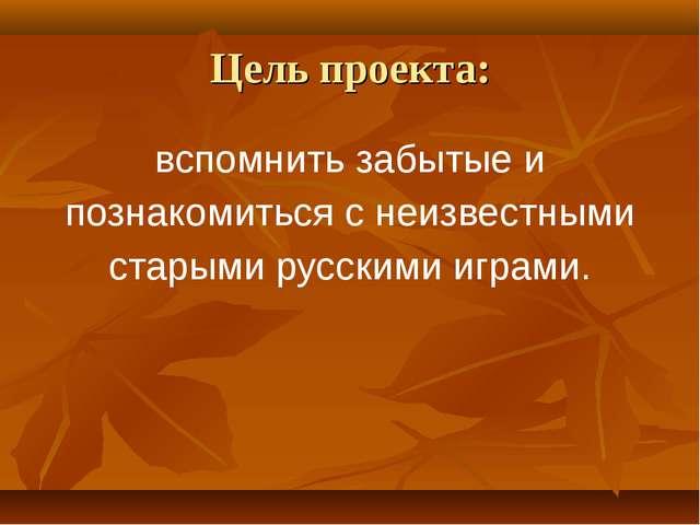 Цель проекта: вспомнить забытые и познакомиться с неизвестными старыми русски...