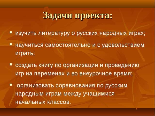 Задачи проекта: изучить литературу о русских народных играх; научиться самост...