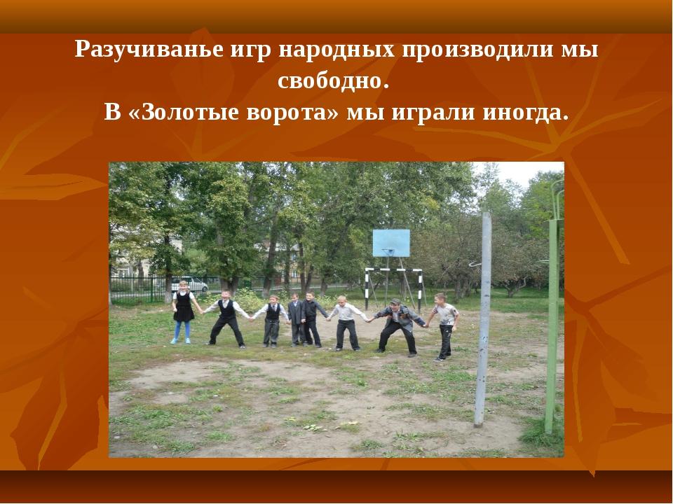 Разучиванье игр народных производили мы свободно. В «Золотые ворота» мы играл...