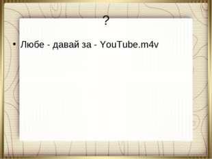? Любе - давай за - YouTube.m4v