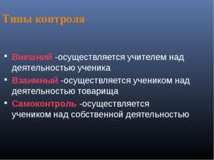 Типы контроля Внешний -осуществляется учителем над деятельностью ученика Взаи