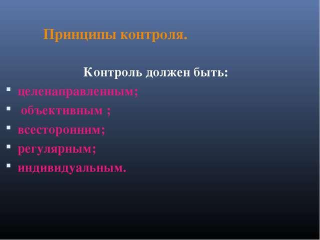 Принципы контроля. Контроль должен быть: целенаправленным; объективным ; вс...