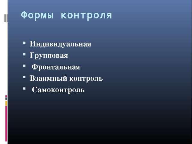 Формы контроля Индивидуальная Групповая Фронтальная Взаимный контроль Самокон...
