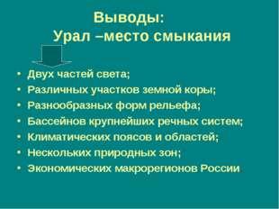 Выводы: Урал –место смыкания Двух частей света; Различных участков земной кор