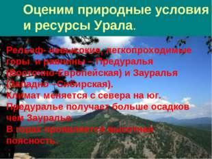 Оценим природные условия и ресурсы Урала. Рельеф- невысокие, легкопроходимые