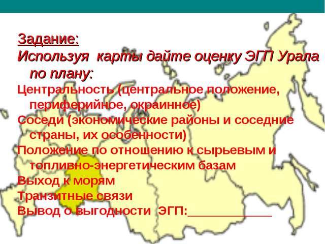 ЭГП УРАЛА Задание: Используя карты дайте оценку ЭГП Урала по плану: Центральн...