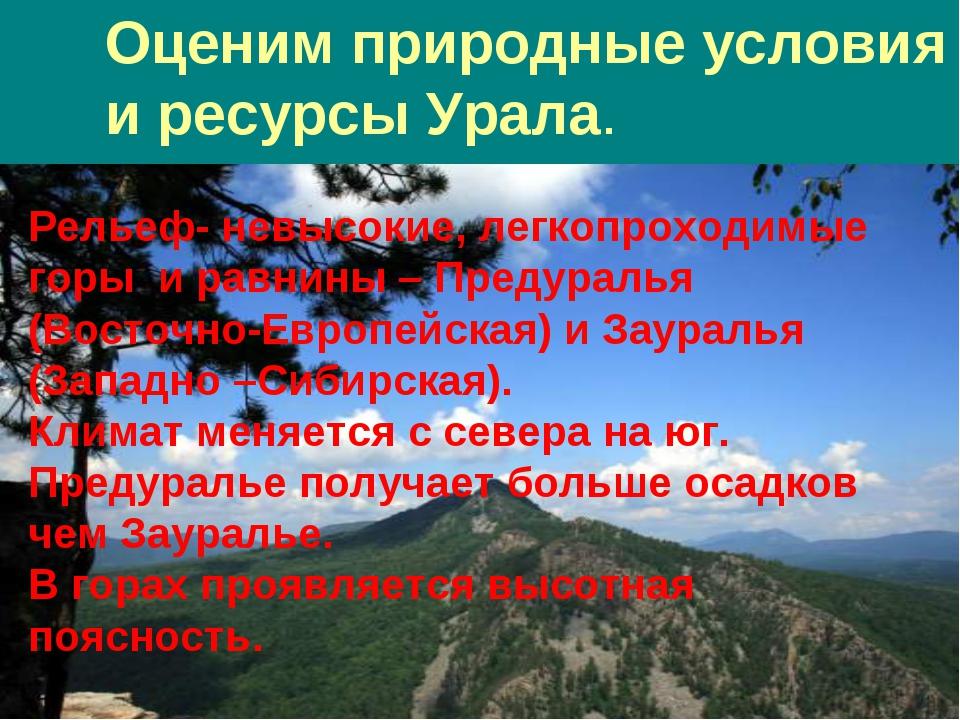 Оценим природные условия и ресурсы Урала. Рельеф- невысокие, легкопроходимые...