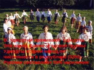 В Удмуртии проживают удмурты. Это народ финно-угорской группы Удмурты второй