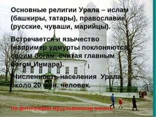 Основные религии Урала – ислам (башкиры, татары), православие (русские, чуваш