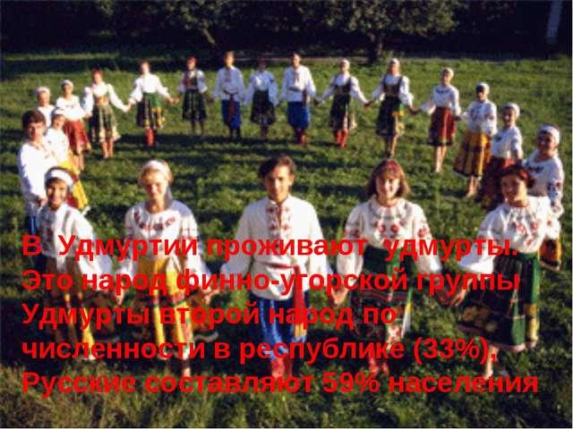 В Удмуртии проживают удмурты. Это народ финно-угорской группы Удмурты второй...