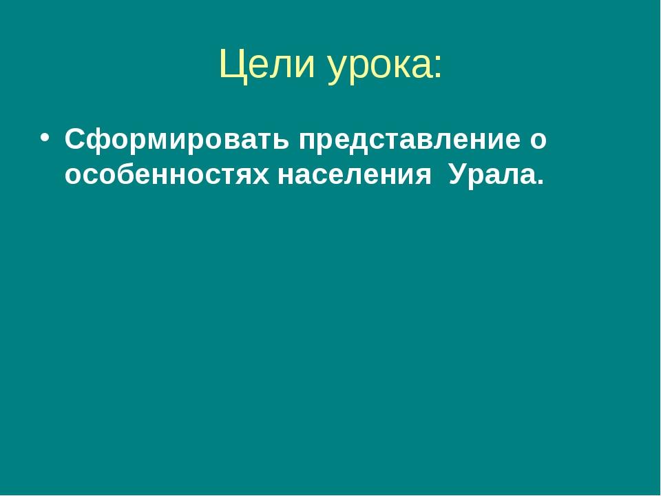 Цели урока: Сформировать представление о особенностях населения Урала.