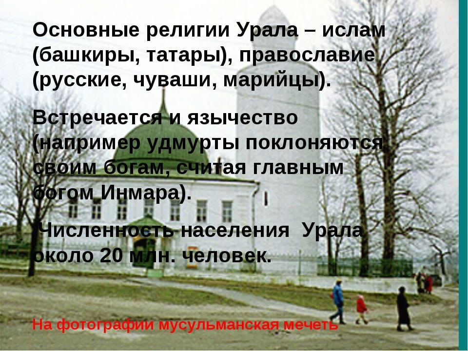 Основные религии Урала – ислам (башкиры, татары), православие (русские, чуваш...
