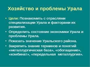 Хозяйство и проблемы Урала Цели: Познакомить с отраслями специализации Урала