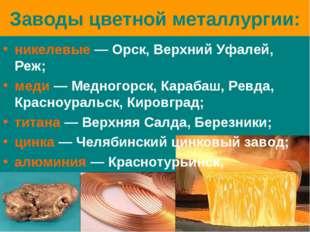 Заводы цветной металлургии: никелевые — Орск, Верхний Уфалей, Реж; меди — Мед