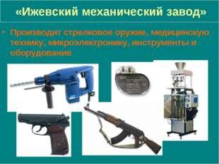 «Ижевский механический завод» Производит стрелковое оружие, медицинскую техн